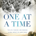 One at a Time: The Life, Passion, and Ongoing Global Impact of Larry Ward